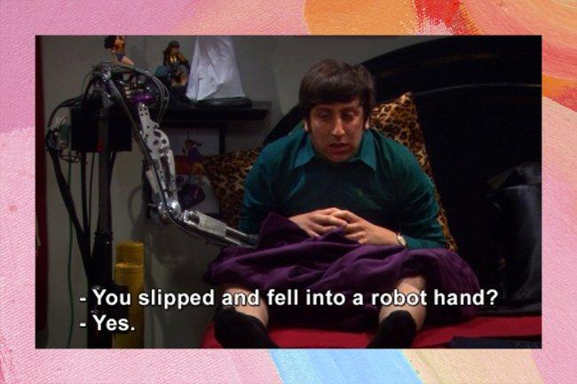 Howard, da série The Big Bang Theory, dizendo que o pênis caiu dentro de uma mão robótica sem querer